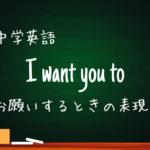 【中学英語】want you to / would like you to 人にお願いする表現のto不定詞