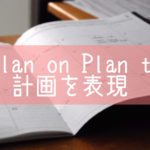 【I plan on】【I plan to】計画を表現するbe going to以外の使い方