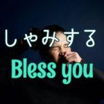 【Bless you】くしゃみをすると必ず言われる謎の言葉