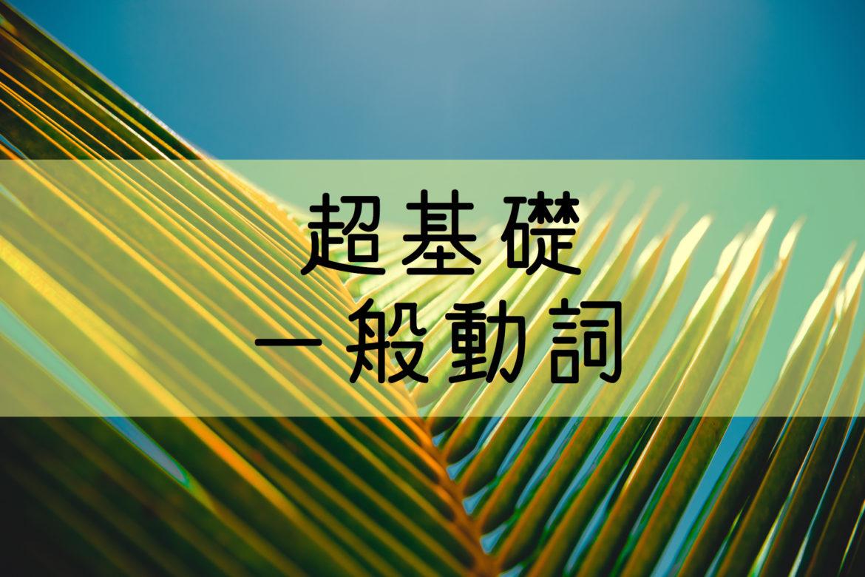 【超基礎 中学英語】一般動詞大全 一般動詞の完璧に網羅する基礎編