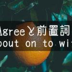 【中学英語】▶︎動詞AGREEと前置詞-about-on-to-with-を合わせると変わる意味