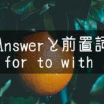 【中学英語】▶︎動詞ANSWERと前置詞-for-to-with-との組み合わせ