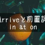 【中学英語】▶︎動詞ARRIVEと前置詞-in-at-on-との組み合わせ