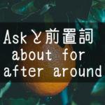 【中学英語】▶︎動詞ASKと前置詞-about-for-after-around-との組み合わせ
