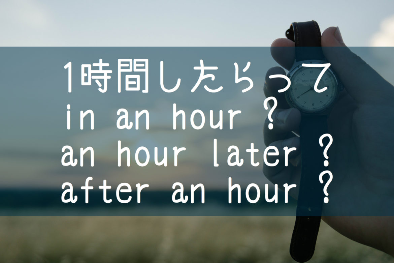 【中学英語 前置詞】「1時間したら」in later afterどれが正しい表現?完全解説