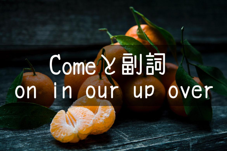 【中学英語】▶︎動詞COMEと副詞-on-in-out-up-over-前置詞との違いが分かる解説