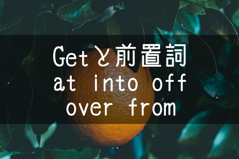 【中学英語】▶︎動詞GETと前置詞-at-into-off-over-from-との組み合わせ