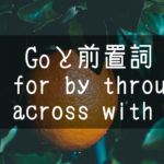 【中学英語】▶︎動詞GOと前置詞-at-for-by-through-across-with-との組み合わせ
