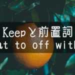 【中学英語】▶︎動詞KEEPと前置詞-at-to-off-with-との組み合わせ