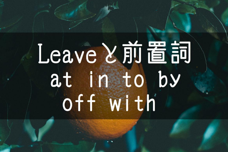 【中学英語】▶︎動詞LEAVEと前置詞-at-in-to-by-off-with-との組み合わせ