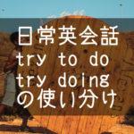 【日常英会話】try to doとtry doingの使い分け