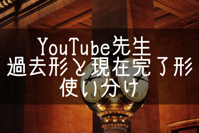 【YouTube先生】過去形と現在完了形の使い分け