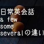 【日常英会話】a few some severalの違い 特にsomeが特殊な件
