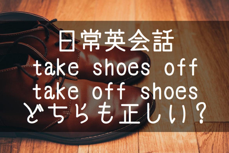 【日常英会話】take shoes off が正しいかtake off shoesが正しいか