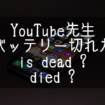 【YouTube先生】is deadそれともdie? バッテリーが切れたときの表現方法