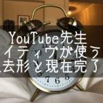 【YouTube先生】ネイティヴが使う過去形と現在完了の違い