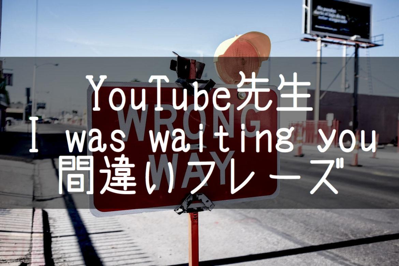 【YouTube先生】I'm wating you?シンプルなのに知らず知らずに間違えている10の用法 前編5フレーズ