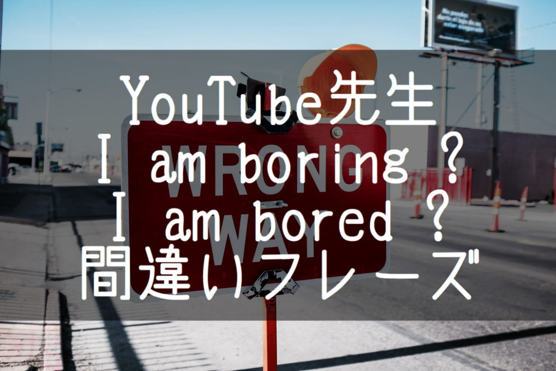 【YouTube先生】I'm boring?I'm bored?シンプルなのに知らず知らずに間違えている10の用法 後編5フレーズ